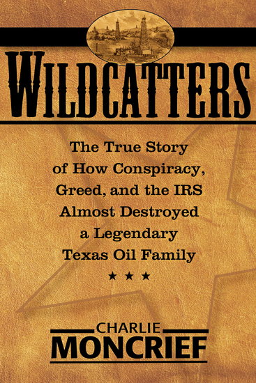 Wildcatters - The True Story of How Conspiracy Greed and the IRS Almost Destroyed a Legendary Texas Oil Family - cover