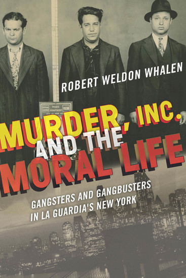 Murder Inc and the Moral Life - Gangsters and Gangbusters in La Guardia's New York - cover