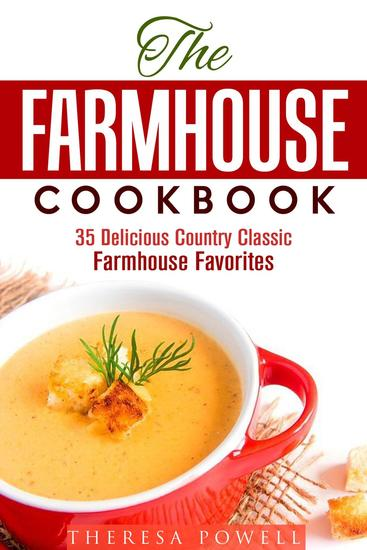 The Farmhouse Cookbook: 35 Delicious Country Classic Farmhouse Favorites - Comfort Food - cover