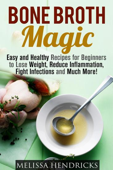 Bone Broth Magic: Easy and Healthy Recipes for Beginners to Lose Weight Reduce Inflammation Fight Infections and Much More! - Broths & Soups - cover