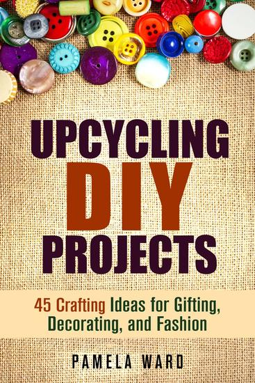 Upcycling DIY Projects: 45 Crafting Ideas for Gifting Decorating and Fashion - DIY Projects - cover