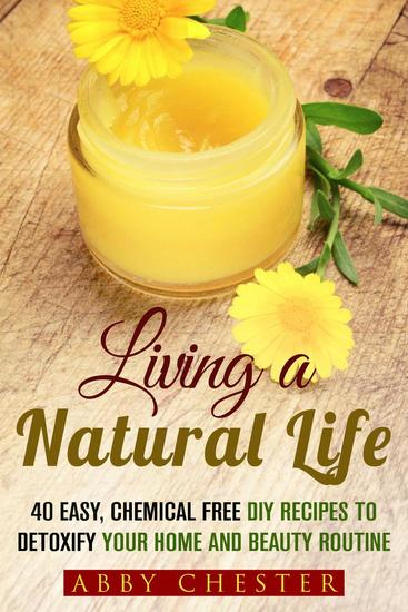 Living a Natural Life: 40 Easy DIY Recipes to Detoxify Your Home and Beauty Routine - DIY Beauty Products - cover