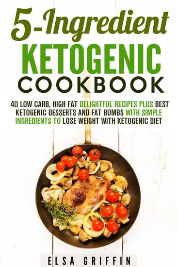 5-Ingredient Ketogenic Cookbook: 40 Low Carb High Fat Delightful Recipes Plus Best Ketogenic Desserts and Fat Bombs with Simple Ingredients to Lose Weight with Ketogenic Diet - Ketogenic Meals - cover