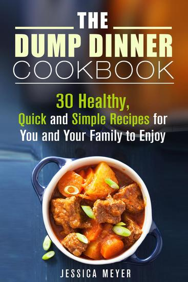 The Dump Dinner Cookbook: 30 Healthy Quick and Simple Recipes for You and Your Family to Enjoy - Dump Dinner - cover