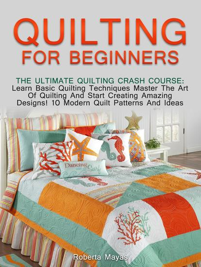 Quilting for Beginners: The Ultimate Quilting Crash Course: Learn Basic Quilting Techniques Master The Art Of Quilting And Start Creating Amazing Designs! 10 Modern Quilt Patterns And Ideas - cover