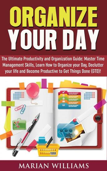 Organize Your Day: The Ultimate Productivity and Organization Guide: Master Time Management Skills Learn How to Organize your Day Declutter your Life and Become Productive to Get Things Done (GTD)! - cover