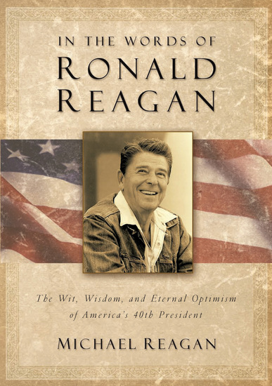 In the Words of Ronald Reagan - The Wit Wisdom and Eternal Optimism of America's 40th President - cover