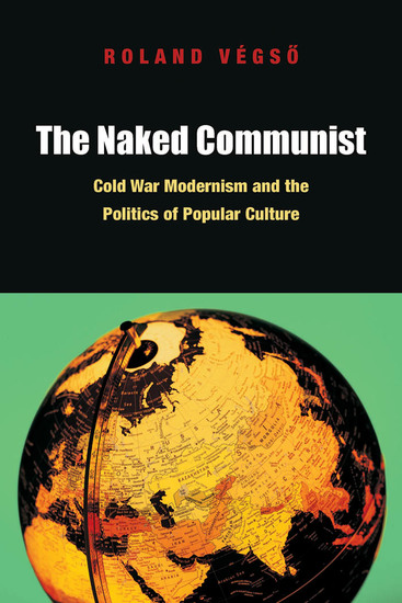 The Naked Communist - Cold War Modernism and the Politics of Popular Culture - cover