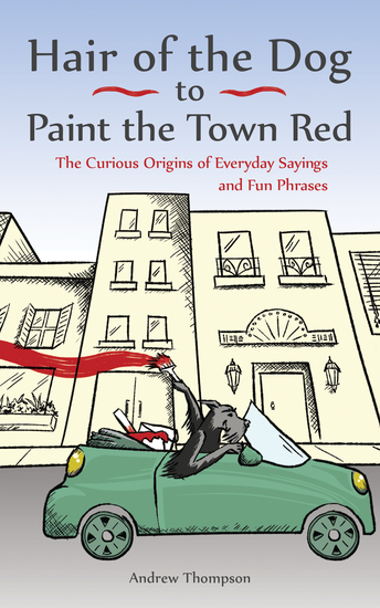 Hair of the Dog to Paint the Town Red - The Curious Origins of Everyday Sayings and Fun Phrases - cover