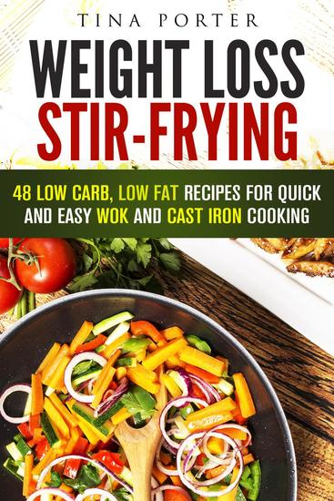 Weight Loss Stir-Frying: 48 Low Carb Low Fat Recipes for Quick and Easy Wok and Cast Iron Cooking - Wok & Stir-Fry - cover
