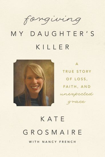 Forgiving My Daughter's Killer - A True Story of Loss Faith and Unexpected Grace - cover