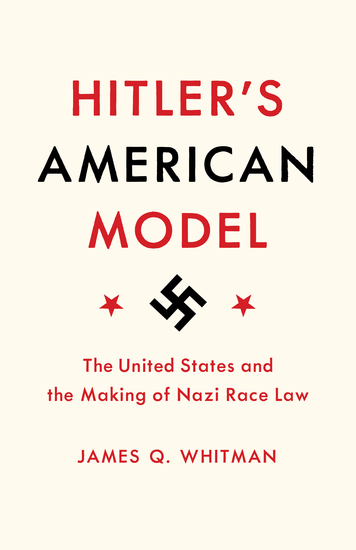 Hitler's American Model - The United States and the Making of Nazi Race Law - cover