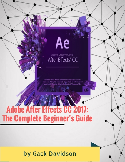 Adobe After Effects Cc 2017: The Complete Beginner's Guide - cover