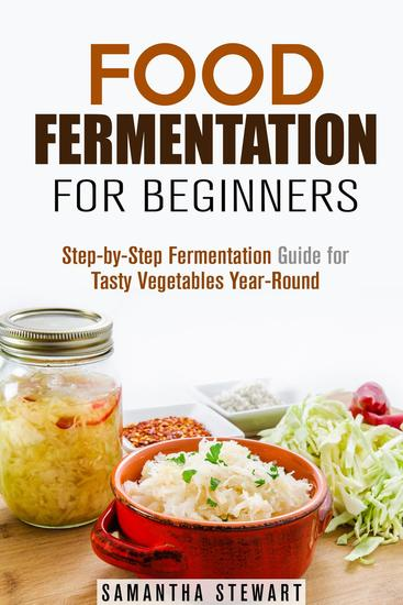 Food Fermentation for Beginners: Step-by-Step Fermentation Guide for Tasty Vegetables Year-Round - Fermentation Guide - cover