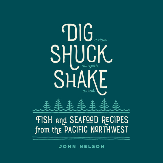Dig • Shuck • Shake - Fish & Seafood Recipes from the Pacific Northwest - cover