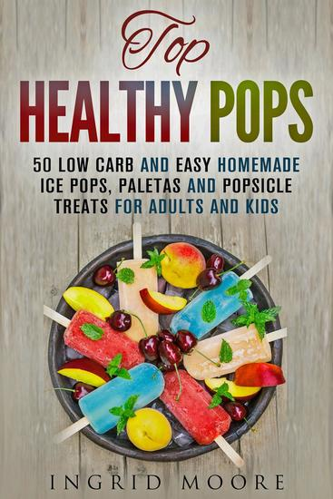 Top Healthy Pops: 50 Low Carb and Easy Homemade Ice Pops Paletas and Popsicle Treats for Adults and Kids - Ice Treats & Homemade Ice Cream - cover