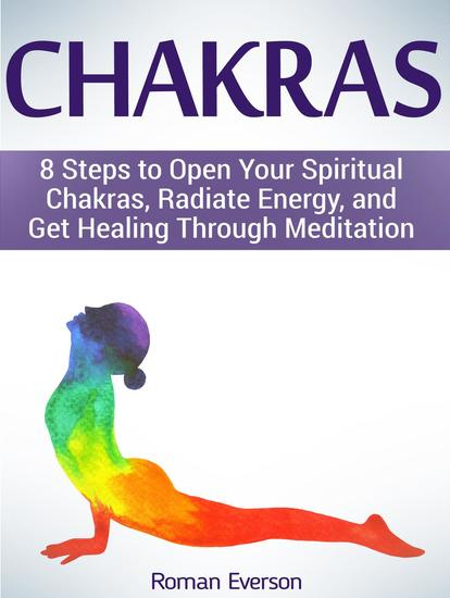 Chakras: 8 Steps to Open Your Spiritual Chakras Radiate Energy and Get Healing Through Meditation - cover