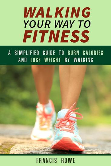 Walking Your Way to Fitness: A Simplified Guide to Burn Calories and Lose Weight by Walking - Exercise & Cardio - cover