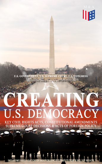 Creating US Democracy: Key Civil Rights Acts Constitutional Amendments Supreme Court Decisions & Acts of Foreign Policy (Including Declaration of Independence Constitution & Bill of Rights) - The Most Important Legal Documents Established Principles & Crucial Court Cases Which Built the... - cover