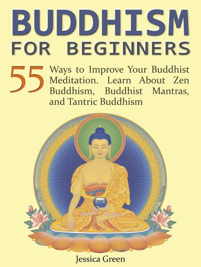 Buddhism for Beginners: 55 Ways to Improve Your Buddhist Meditation Learn About Zen Buddhism Buddhist Mantras and Tantric Buddhism - cover