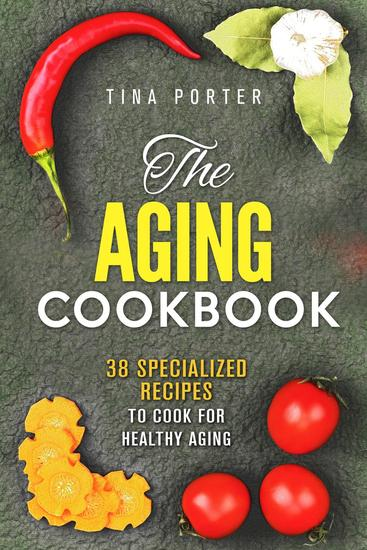 The Aging Cookbook: 38 Specialized Recipes to Cook for Healthy Aging - Aging Recipes - cover