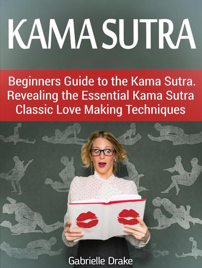 Kama Sutra: Beginners Guide to the Kama Sutra Revealing the Essential Kama Sutra Classic Love Making Techniques - cover