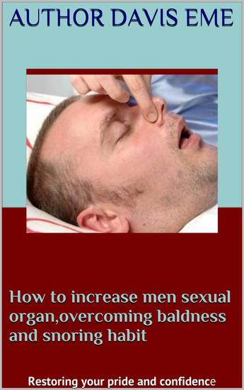 How to Increase Men Sexual Organ overcoming Baldness and Snoring Habit (Restoring your pride and confidence) - cover