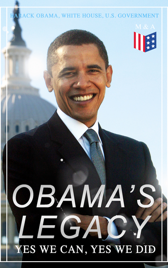 Obama's Legacy - Yes We Can Yes We Did - Main Accomplishments & Projects All Executive Orders International Treaties Inaugural Speeches and Farwell Address of the 44th President of the United States - cover