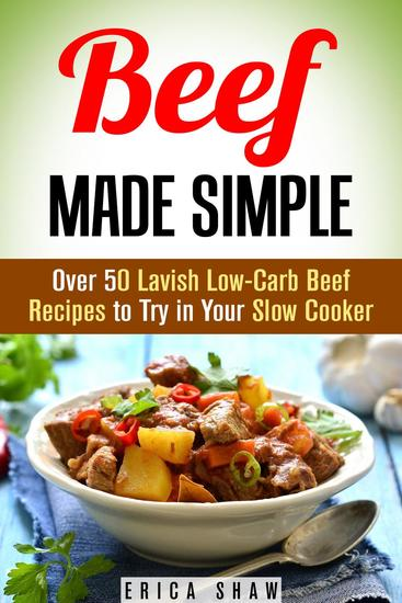 Beef Made Simple: Over 50 Lavish Low-Carb Beef Recipes to Try in Your Slow Cooker - Paleo Slow Cooking - cover
