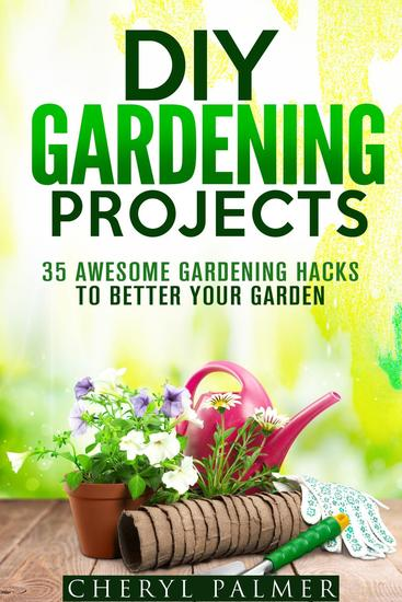 DIY Gardening Projects: 35 Awesome Gardening Hacks to Better Your Garden - Landscaping & Homesteading - cover