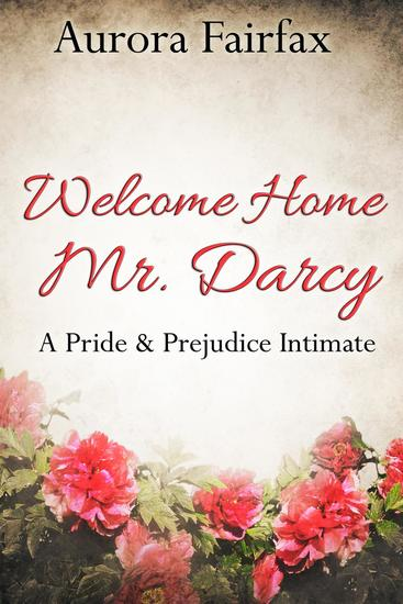 Welcome Home Mr Darcy (A Pride & Prejudice Intimate) - Pemberley Tales #1 - cover