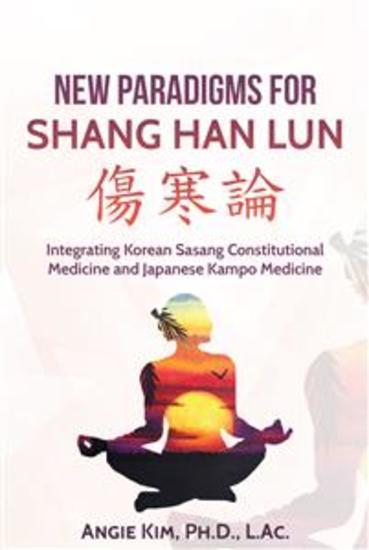 New Paradigms for Shang Han Lun - Integrating Korean Sasang Constitutional Medicine and Japanese Kampo Medicine - cover