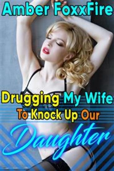 Drugging My Wife To Knock Up Our Daughter - Mind Control Hypnosis Daddy Daughter Erotica Father Daughter Erotica Daddy Incest Daddy Daughter Incest XXX Sex Breeding Erotica Taboo Impregnation Creampie Bareback - cover