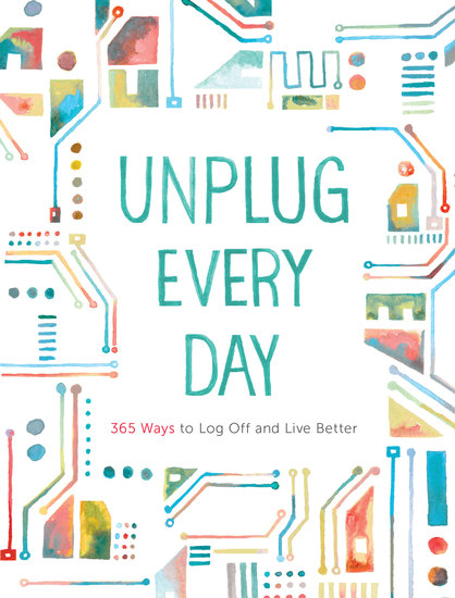 Unplug Every Day - 365 Ways to Log Off and Live Better - cover
