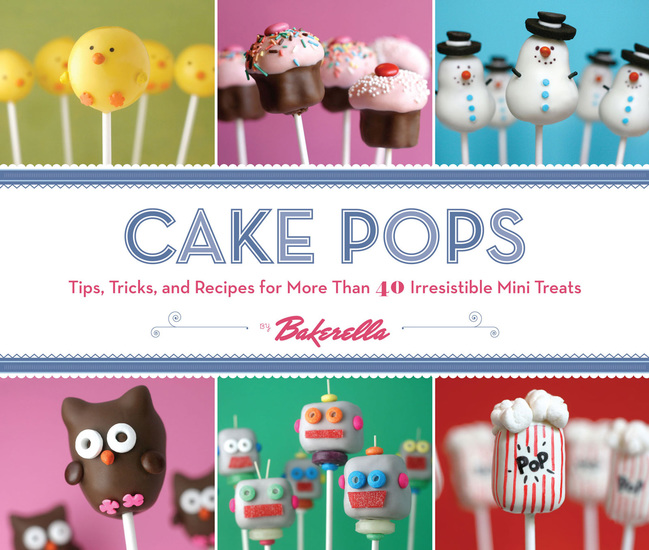 Cake Pops - Tips Tricks and Recipes for More Than 40 Irresistible Mini Treats - cover