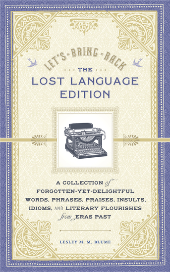 Let's Bring Back: The Lost Language Edition - A Collection of Forgotten-Yet-Delightful Words Phrases Praises Insults Idioms and Literary Flourishes from Eras Past - cover