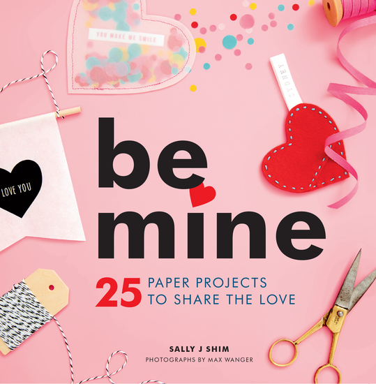 Be Mine - 25 Paper Projects to Share the Love - cover