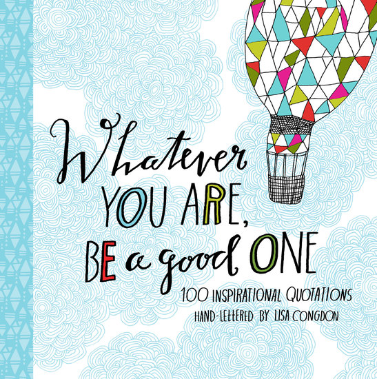 Whatever You Are Be a Good One - 100 Inspirational Quotations Hand-Lettered by Lisa Congdon - cover