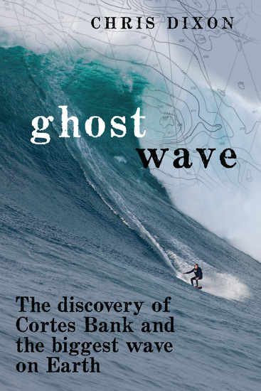 Ghost Wave - The Discovery of Cortes Bank and the Biggest Wave on Earth - cover