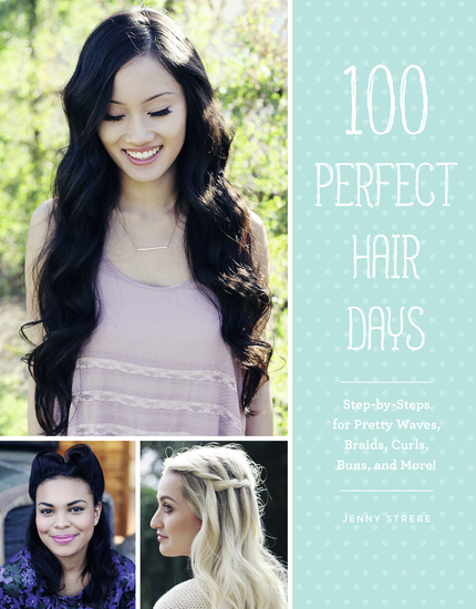 100 Perfect Hair Days - Step-by-Steps for Pretty Waves Braids Curls Buns and More! - cover
