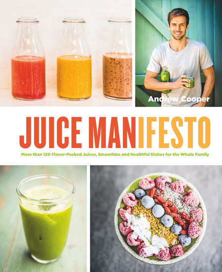 Juice Manifesto - More than 120 Flavor-Packed Juices Smoothies and Healthful Meals for the Whole Family - cover