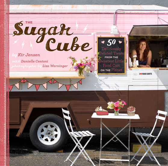 Sugar Cube - 50 Deliciously Twisted Treats from the Sweetest Little Food Cart on the Planet - cover