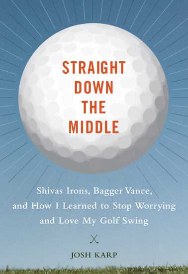 Straight Down the Middle - Shivas Irons Bagger Vance and How I Learned to Stop Worrying and Love My Golf Swing - cover