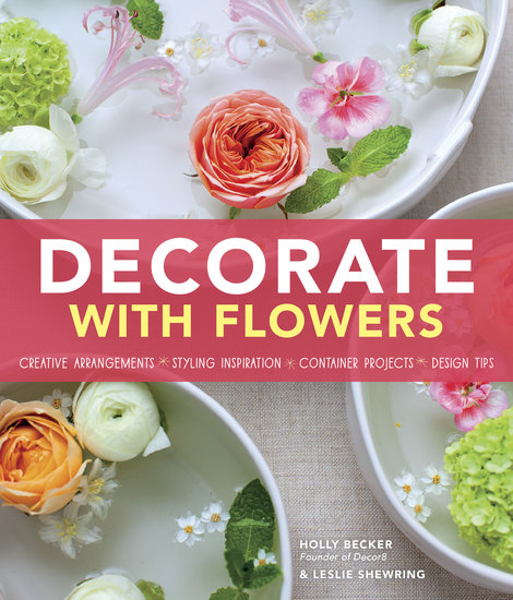 Decorate With Flowers - Creative Arrangements * Styling Inspiration * Container Projects * Design Tips - cover