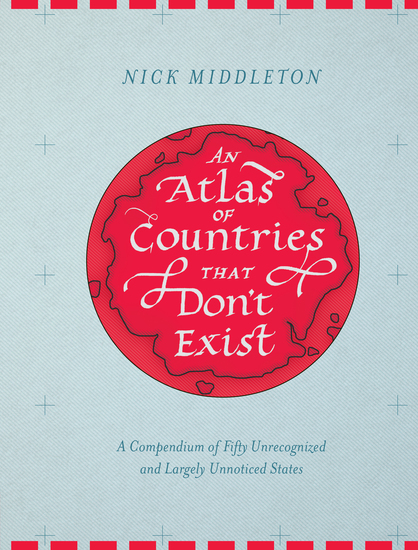 An Atlas of Countries that Don't Exist - A Compendium of Fifty Unrecognized and Largely Unnoticed States - cover