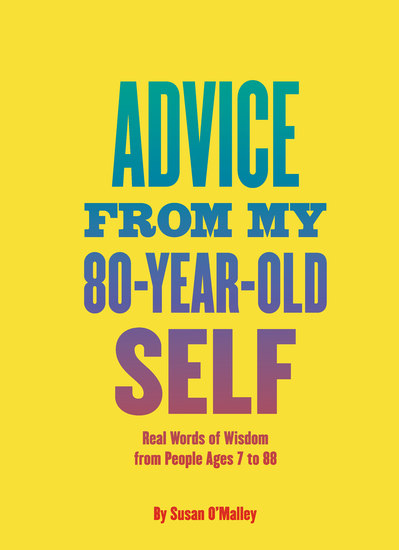 Advice from My 80-Year-Old Self - Real Words of Wisdom from People Ages 7 to 88 - cover