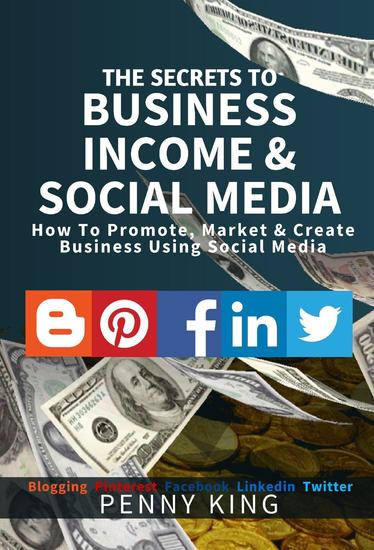 The SECRETS to BUSINESS INCOME & SOCIAL MEDIA collection: How To Promote Market & Create Business Using Social Media Blogging Pinterest Facebook Linkedin - cover
