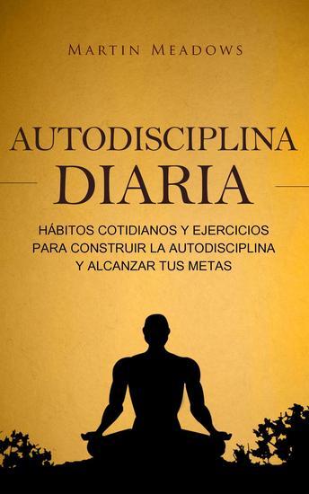 Autodisciplina diaria: Hábitos cotidianos y ejercicios para construir la autodisciplina y alcanzar tus metas - cover