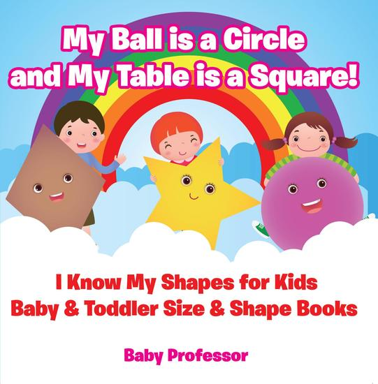 My Ball is a Circle and My Table is a Square! I Know My Shapes for Kids - Baby & Toddler Size & Shape Books - cover