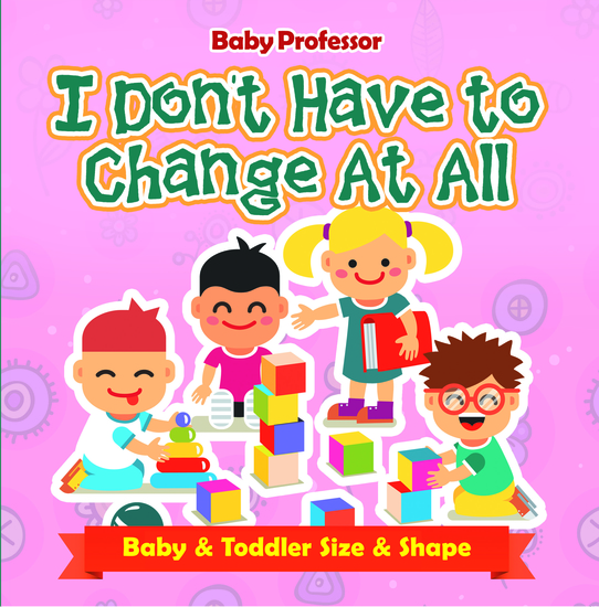I Don't Have to Change At All | Baby & Toddler Size & Shape - cover
